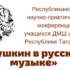 Республиканская научно-практическая конференция учащихся ДМШ и ДШИ Республики Татарстан «Пушкин в русской музыке»