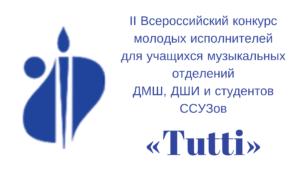 II Всероссийский конкурс молодых исполнителейдля учащихся музыкальных отделенийДМШ, ДШИ и студентов ССУЗов«Tutti»